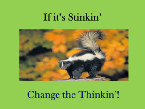 If it's Stinkin' Change the Thinkin'!